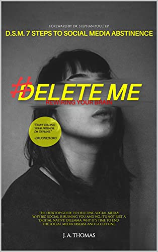 D.S.M. 7 Steps to Social Media Abstinence: The Desktop Guide to Deleting Social Media. Why Big Social is Ruining You and No, It's Not Just a 'Digital Native' Dilemma.: #Delete Me
