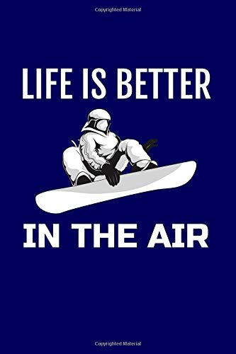 Life is Better in the Air: - A Blank, Lined, Snowboarding Journal or Notebook for Snowboarders - 6 x 9 Inches - 100 Pages