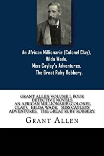 Grant Allen Volume I. Four Detective Novels An African Millionarie (colonel clay), Hilda Wade, Miss Cayley?s Adventures, T...
