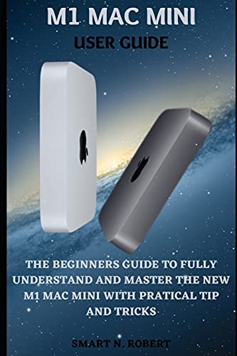 M1 MAC MINI USER GUIDE: A Complete Step By Step Guides To Master Your M1 Chip Mac Mini Like A Pro, With The Aid Of Complete Pictures, Tips, Tricks, And Short Cut, All In Macos Big Sur For Beginners An