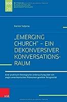 Emerging Church - Ein Dekonversiver Konversationsraum: Eine Praktisch-theologische Untersuchung Uber Ein Anglo-amerikanisches Phanomen Gelebter Religiositat (Beitrage Zu Evangelisation Und Gemeindeentwicklung)
