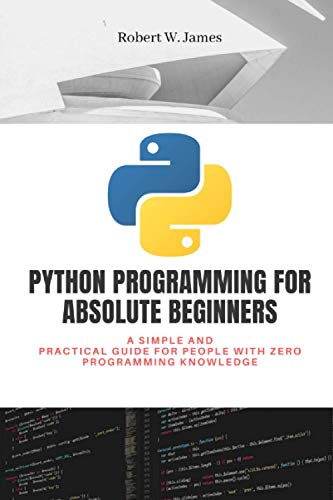 Python Programming for Absolute Beginners: A simple and practical guide for people with zero programming knowledge