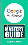 Google AdSense Mastery Guide: A-Z of Making Money from World s biggest Ad network