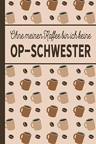 Ohne meinen Kaffee bin ich keine OP-Schwester: blanko A5 Notizbuch liniert mit über 100 Seiten Geschenkidee - Kaffeemotiv Softcover für OP-Schwestern und Krankenschwestern