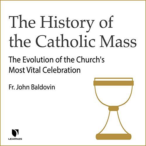The History of the Catholic Mass: The Evolution of the Church's Most Vital Celebration copertina