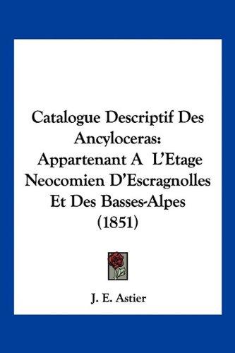 Catalogue Descriptif Des Ancyloceras: Appartenant A L'Etage Neocomien D'Escragnolles Et Des Basses-Alpes (1851)