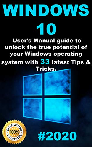 Windows 10: 2020 User Guide to Unlock the True Potential of your Windows Operating System with 33 Latest Tips & Tricks (English Edition)