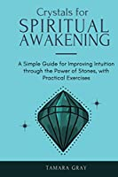 Crystals for Spiritual Awakening: A Simple Guide for Improving Intuition through the Power of Stones, with Practical Exercises