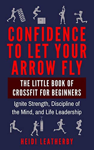 Confidence to Let Your Arrow Fly The Little Book of CrossFit for Beginners Ignite Strength, Discipline of the Mind, and Life Leadership (Fitness, Lean, Strong, Mindfulness, Extreme Ownership)