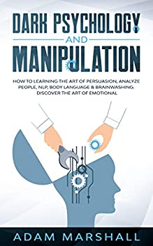 Dark Psychology and Manipulation  How to Learning the Art of Persuasion Analyze People NLP Body Language & Brainwashing Discover the Art of Emotional