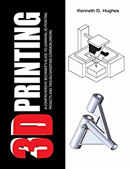 3D PRINTING: A Comprehensive Beginner's Guide to Learning 3D Printing projects and Troubleshooting Common Errors