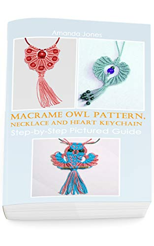 Macrame Owl Pattern, Necklace and Heart Keychain: Step-by-Step Pictured Guide by [Amanda Jones]