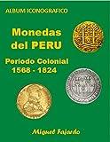 Monedas del PERU - Periodo Colonial 1568 - 1824: Album Iconográfico