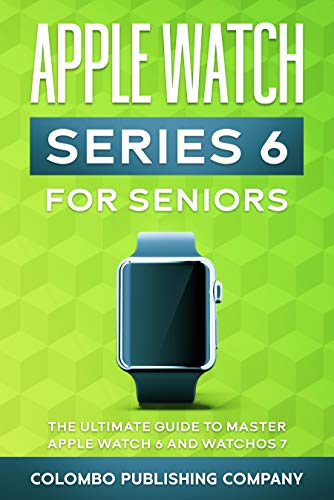 Apple Watch Series 6 For Seniors: The Ultimate Guide to Master Apple Watch 6 and WatchOS 7
