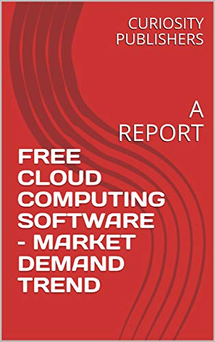 FREE CLOUD COMPUTING SOFTWARE – MARKET DEMAND TREND: A REPORT (English Edition)