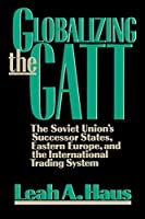 Globalizing the GATT: The Soviet Union's Successor States, Eastern Europe, and the International Trading System by Leah A. Haus(1992-02-01)