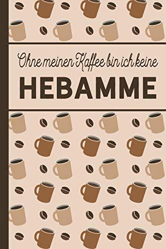 Ohne meinen Kaffee bin ich keine Hebamme: blanko A5 Notizbuch liniert mit über 100 Seiten - Kaffeemotiv Softcover für Hebammen