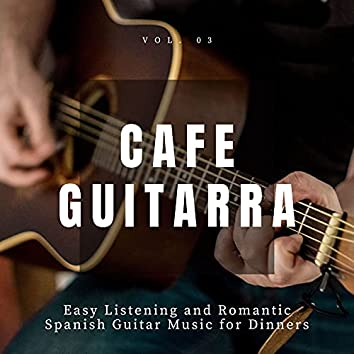 Cafe Guitarra - Easy Listening And Romantic Spanish Guitar Music For Dinners, Vol. 3