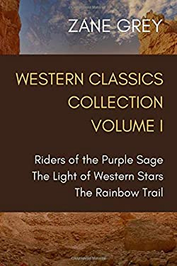 Western Classics Collection Volume I: Riders of the Purple Sage, The Light of Western Stars, The Rainbow Trail