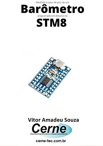 Medindo o valor de pico de um Barômetro programado em Arduino no STM8 (Portuguese Edition)