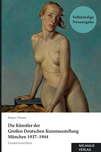Die Künstler der Großen Deutschen Kunstausstellung München 1937-1944: Gesamtverzeichnis: Vollständig überarbeitete, korrigierte und ergänzte Ausgabe. ... der Zeitschrift Die Kunst im Deutschen Reich.