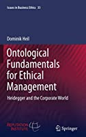 Ontological Fundamentals for Ethical Management: Heidegger and the Corporate World (Issues in Business Ethics (35))