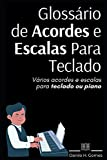 Glossário de Acordes e Escalas Para Teclado: Vários acordes e escalas para teclado ou pi...