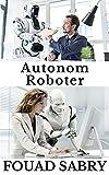 Autonom Roboter: Wéi wäert en Autonome Roboter um Cover vum Time Magazine sinn? (Enzyklopedie Vun Der Ekonomstechnologien [Luxembourgish] Book 6) (Luxembourgish Edition)