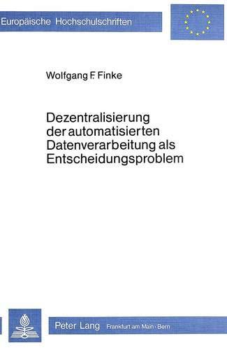Dezentralisierung der automatisierten Datenverarbeitung als Entscheidungsproblem: Ein anwendungsorientiertes Konzept zur organisationsbezogenen ... / Série 5: Sciences économiques, Band 356)