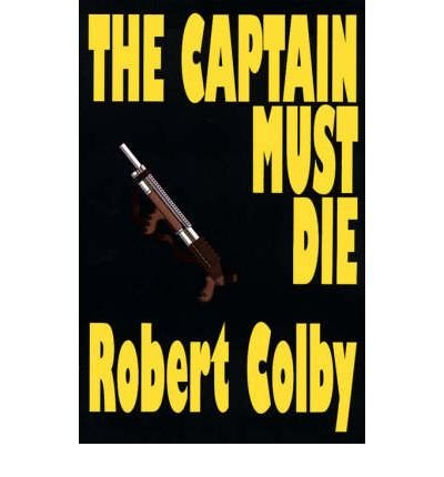 [{ The Captain Must Die By Colby, Robert ( Author ) Oct - 20- 2000 ( Paperback ) } ]