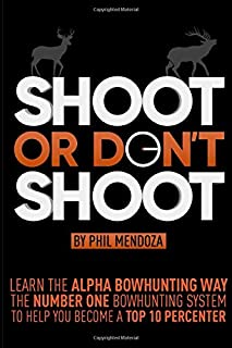 Shoot or Don't Shoot: Learn the Alpha Bowhunting Way, The Number One Bowhunting System To Help You Become A Top 10 Percenter