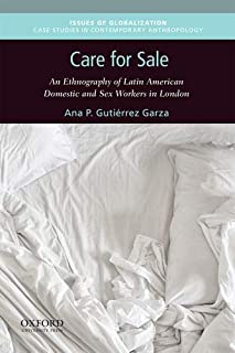 Care for Sale: An Ethnography of Latin American Domestic and Sex Workers in London (Issues of Globalization:Case Studies in Contemporary Anthropology)