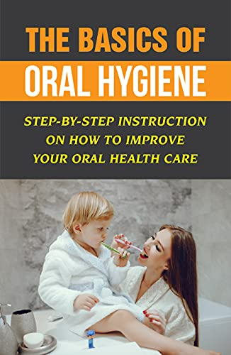 The Basics Of Oral Hygiene: Step-By-Step Instruction On How To Improve Your Oral Health Care (New Edition): Tips For Good Oral Hygiene (English Edition)