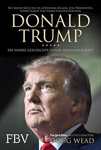 Donald Trump: Die wahre Geschichte seiner Präsidentschaft – Mit bisher noch nie da gewesenem Zugang zum Präsidenten, seiner Familie und seiner engsten Berater