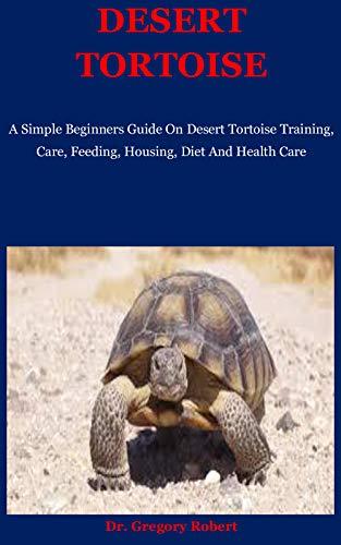 Desert Tortoise: A Simple Beginners Guide On Desert Tortoise Training, Care, Feeding, Housing, Diet And Health Care