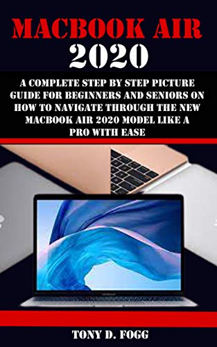 MACBOOK AIR 2020: A Complete Step By Step Picture Guide For Beginners And Seniors On How To Navigate Through The New Macbook Air 2020 Model Like A Pro With Ease (English Edition)