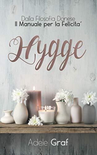 Hygge: Dalla filosofia Danese Il manuale per la Felicità