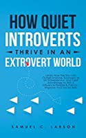 How Quiet Introverts Thrive in an Extrovert World: Learn How the Shy Can Outsell Anyone, Succeed As an Entrepreneur, and Take Advantage to Win and Influence People and Friends - Improve Your Social Skills