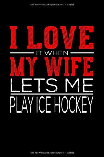 Notizbuch I Love It When My Wife Lets Me Play Ice Hockey: Lustiges Notizbuch und Notizheft mit 120 Seiten Din A5 Geschenk Idee für Eishockey Fans und Coaches