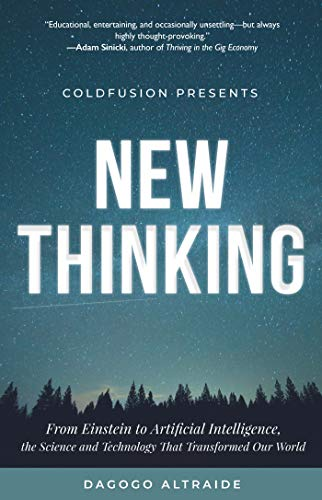 ColdFusion Presents: New Thinking: From Einstein to Artificial Intelligence, the Science and Technology that Transformed Our World (A Technology Gift for Men, for readers of Making the Modern World)