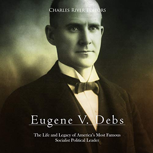 Eugene V. Debs: The Life and Legacy of America's Most Famous Socialist Political Leader audiobook cover art