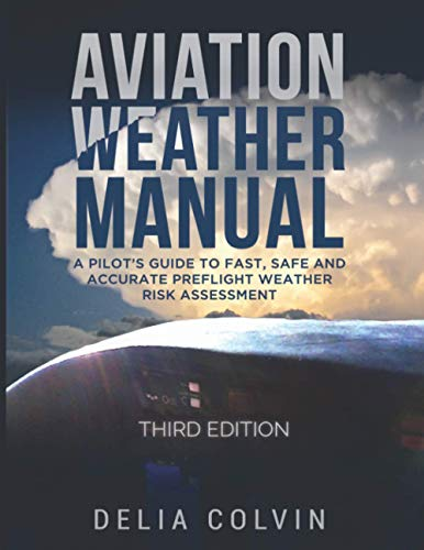 The Aviation Weather Manual: A Pilot's Guide to Fast and Accurate Preflight Weather Risk Assessment (Aviation Weather Made Easy)
