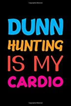 Dunn Hunting Is My Cardio: Track and evaluate your hunting seasons For Species: Deer Turkeys Elk Rabbits Duck Fox And More ... Gifts. 110 Story Paper Pages. 6 in x 9 in Cover.