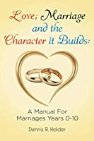 Love; Marriage and the Character it Builds: A manual for marriages years 0-10