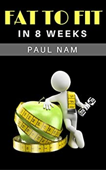 Fat To Fit In 8 Weeks: The Natural Way by [Paul Nam]
