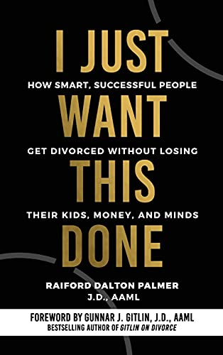 I Just Want This Done: How Smart, Successful People Get Divorced without Losing their Kids, Money, and Minds
