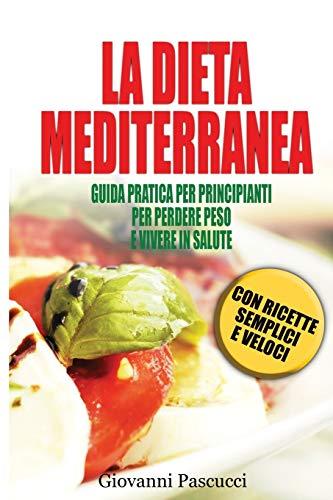 LA DIETA MEDITERRANEA: GUIDA PRATICA PER PRINCIPIANTI PER PERDERE PESO E VIVERE IN SALUTE  CON RICETTE SEMPLICI E VELOCI