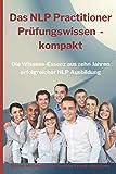 Das NLP Practitioner Prüfungswissen kompakt: Die Wissensessenz aus zehn Jahren erfolgreicher NLP Ausbildung