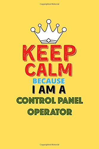 Keep Calm Because I Am A Control Panel Operator - Funny Control Panel Operator Notebook And Journal Gift: Lined Notebook / Journal Gift, 120 Pages, 6x9, Soft Cover, Matte Finish