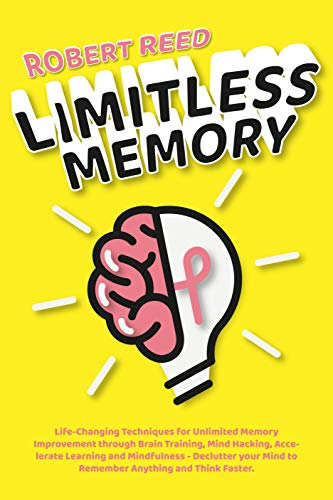 Limitless Memory: Life-Changing Techniques for Unlimited Memory Improvement through Brain Training, Mind Hacking, Accelerate Learning and Mindfulness - ... Remember and Think Faster (English Edition)